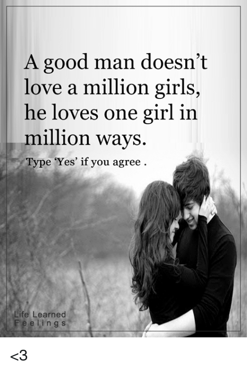 Girls, Life, and Love: A good man doesn't  love a million girls,  he loves one girl in  million ways.  Type 'Yes' if you agree  Life Learned  F e e l i n g s <3