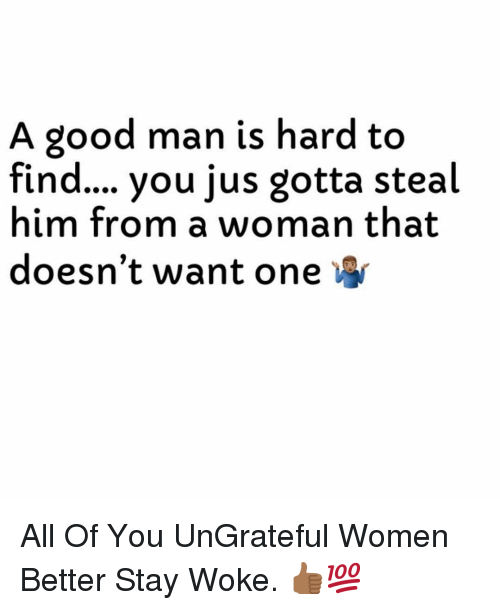 stay woke: A good man is hard to  find... you jus gotta steal  him from a woman that  doesn't want one All Of You UnGrateful Women Better Stay Woke. 👍🏾💯