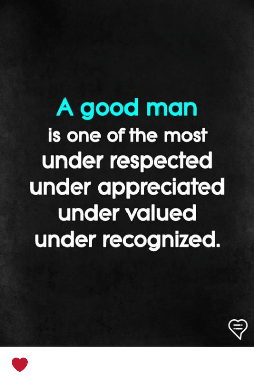 Memes, Good, and 🤖: A good man  is one of the most  under respected  under appreciated  under valued  under recognized. ❤️