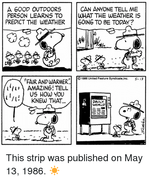 Amazing: A GOOD OUTDOORS  PERSON LEARNS TO WHAT THE WEATHER IS  PREDICT THE WEATHER GOING TO BE TODAY?  CAN ANYONE TELL ME  ⓒ1986 United Feature Syndicate,Inc.  5-13  FAIR ANDWARMER.  l/i\ AMAZING! TELU  I,.US HOw YOU  l: KNEW THAT  DAILY  WORLD This strip was published on May 13, 1986. ☀️