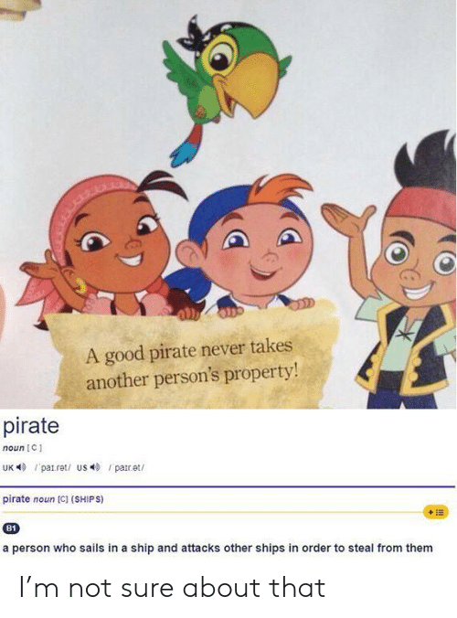 ships: A good pirate never takes  another person's property!  pirate  noun C  UK patret/ us par.et  pirate noun [C] (SHIPS)  +E  B1  a person who sails in a ship and attacks other shipss in order to steal from them I'm not sure about that