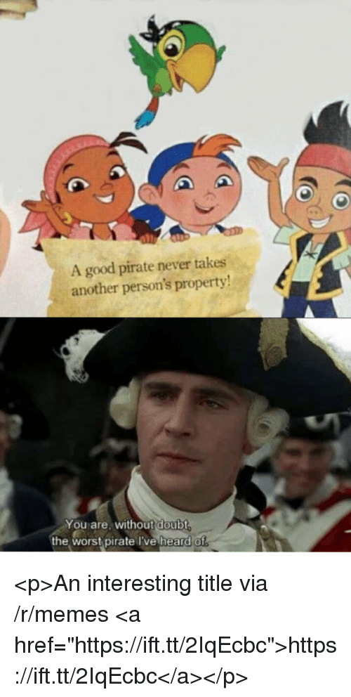 """Memes, The Worst, and Good: A good pirate never takes  another person's property!  You are, without  the worst pirate I've heard of  doubt <p>An interesting title via /r/memes <a href=""""https://ift.tt/2IqEcbc"""">https://ift.tt/2IqEcbc</a></p>"""