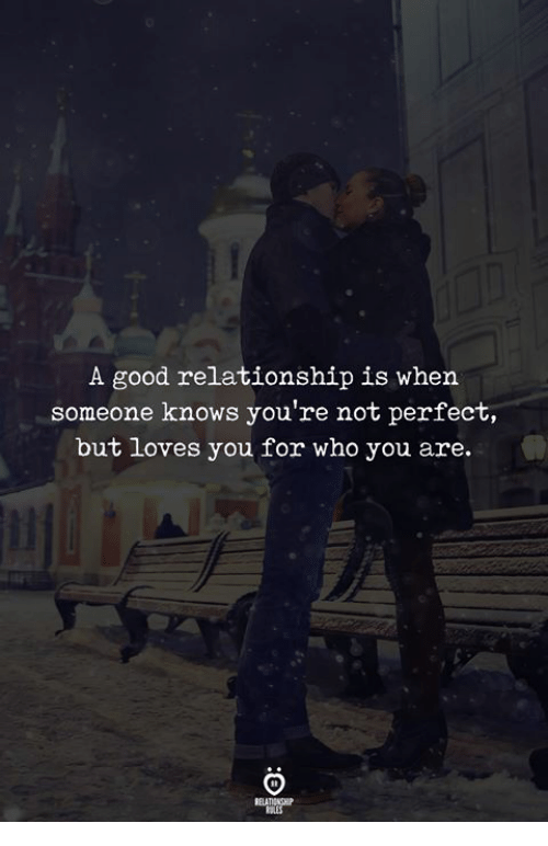 Good, Who, and You: A good relationship is when  someone knows you're not perfect,  but loves you for who you are.