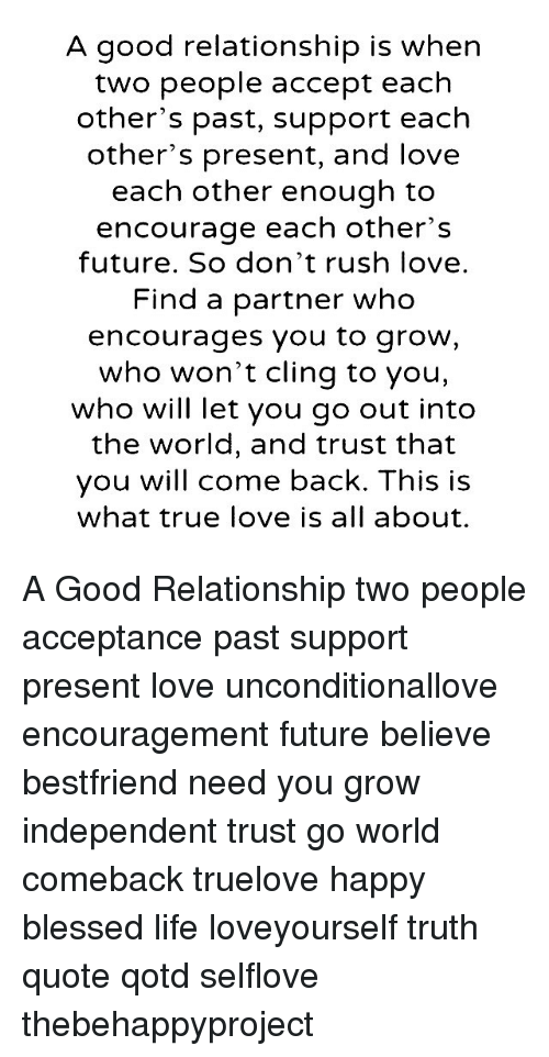 Good Relationship: A good relationship is when  two people accept each  other's past, support each  other's present, and love  each other enough to  encourage each other's  future. So don't rush love.  Find a partner who  encourages you to grow,  who won't cling to you,  who will let you go out into  the world, and trust that  you will come back. This is  what true love is all about. A Good Relationship two people acceptance past support present love unconditionallove encouragement future believe bestfriend need you grow independent trust go world comeback truelove happy blessed life loveyourself truth quote qotd selflove thebehappyproject