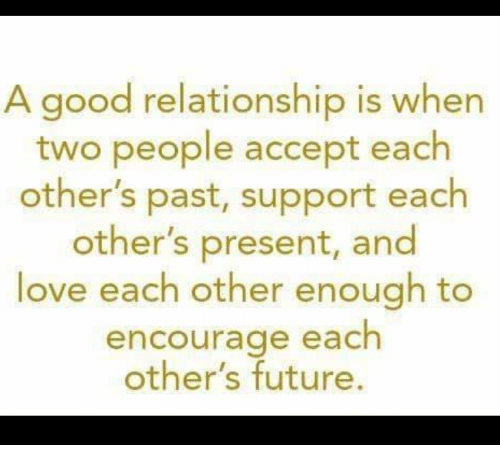 Good Relationship: A good relationship is when  two people accept each  other's past, support each  other's present, and  love each other enough to  encourage each  other's future.