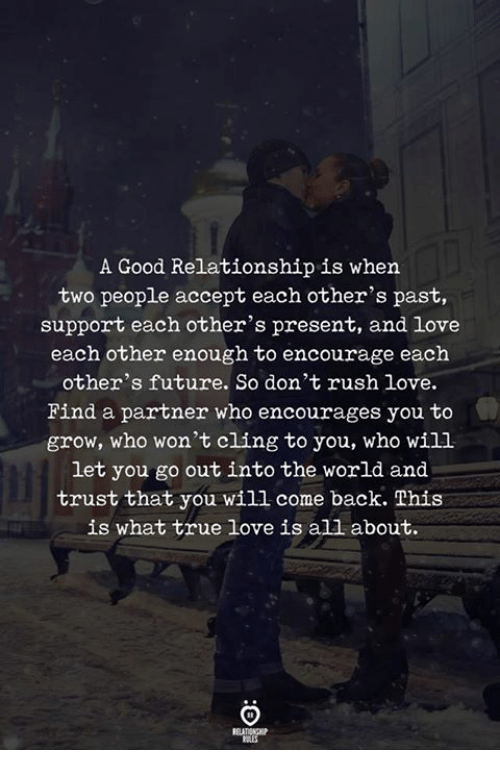 Good Relationship: A Good Relationship is when  two people accept each other's past,  support each other's present, and love  each other enough to encourage each  other's future. So don't rush love.  Find a partner who encourages you to  grow, who won't cling to you, who will  let you go out into the world and  trust that you will come back. This  is what true love is all about.
