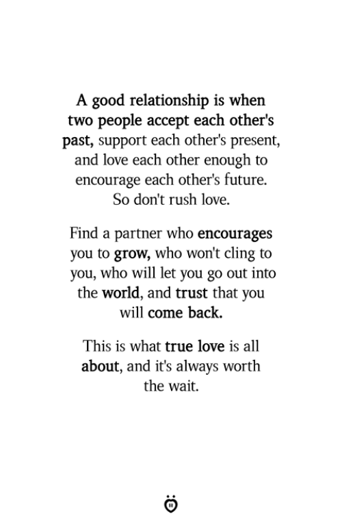 Good Relationship: A good relationship is when  two people accept each other's  past, support each other's present,  and love each other enough to  encourage each other's future.  So don't rush love.  Find a partner who encourages  you to grow, who won't cling to  you, who will let you go out into  the world, and trust that you  will come back.  This is what true love is all  about, and it's always worth  the wait.