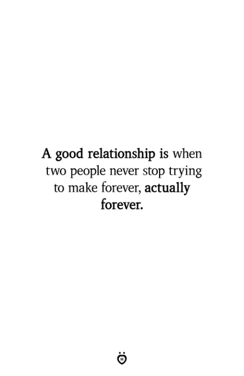Good Relationship: A good relationship is when  two people never stop trying  to make forever, actually  forever.