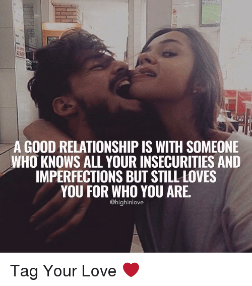 You Are High: A GOOD RELATIONSHIP IS WITH SOMEONE  WHO KNOWS ALL YOUR INSECURITIES AND  IMPERFECTIONS BUT STILL LOVES  YOU FOR WHO YOU ARE  @high inlove Tag Your Love ❤️