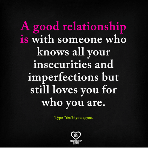 """Good Relationship: A good relationship  is with someone who  knows all your  insecurities and  imperfections but  still loves you for  who you are  Type """"Yes' ou agree.  Ra  HIP"""