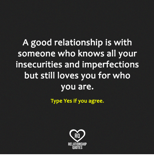 Good Relationship: A good relationship is with  someone who knows all your  insecurities and imperfections  but still loves you for who  you are.  Type Yes if you agree.  RO  RELATIONSHIP  QUOTES