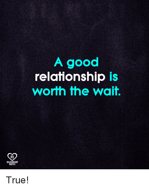 Good Relationship: A good  relationship is  worth the wait.  RO  RELATIONSHIP  QUOTES True!