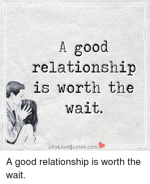 Good Relationship: A good  relationship  N is worth the  wait  Like Love Quotes.com A good relationship is worth the wait.