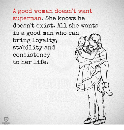 Life, She Knows, and Superman: A good woman doesn't want  superman. She knows he  doesn't exist. All she wants  is a good man who can  bring loyalty,  stability and  consistency  to her life  ELATIONSHIP