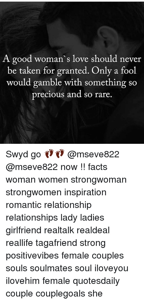 Facts, Love, and Memes: A good woman s love should never  be taken for granted. Only a fool  would gamble with something so  precious and so rare. Swyd go 👣👣 @mseve822 @mseve822 now !! facts woman women strongwoman strongwomen inspiration romantic relationship relationships lady ladies girlfriend realtalk realdeal reallife tagafriend strong positivevibes female couples souls soulmates soul iloveyou ilovehim female quotesdaily couple couplegoals she