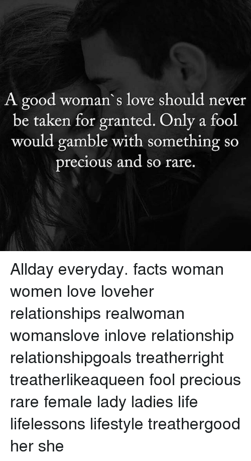 Facts, Life, and Love: A good woman's love should never  be taken for granted. Only a fool  would gamble with something so  precious and so rare. Allday everyday. facts woman women love loveher relationships realwoman womanslove inlove relationship relationshipgoals treatherright treatherlikeaqueen fool precious rare female lady ladies life lifelessons lifestyle treathergood her she