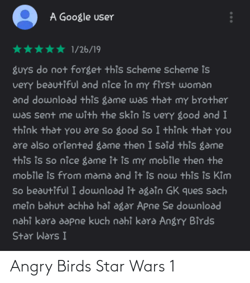 agar: A Google user  1/26/19  gUYS do not forget this scheme scheme is  very beautiful and nice in my first woman  and download this game was that my brother  was sent me with the skin is very good and I  thỉnk that you are so good so I thỉnk that you  are also oriented game then I sdid this game  this is so nice game it is mY mobile then the  mobile is from mama and it is now this is Kim  So beautiful I download it again GK ques sach  mein bahut achha hai agar Apne Se download  nahi kara aapne kuch nahi kara Angry Birds  Star Wars I Angry Birds Star Wars 1