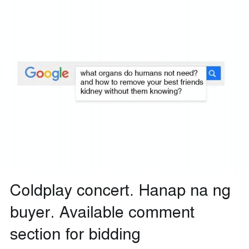 coldplay concert: a  Google what organs do humans not need?  and how to remove your best friends  kidney without them knowing? Coldplay concert. Hanap na ng buyer. Available comment section for bidding