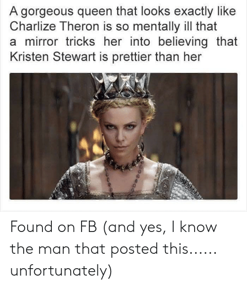 Kristen Stewart: A gorgeous queen that looks exactly like  Charlize Theron is so mentally ill that  a mirror tricks her into believing that  Kristen Stewart is prettier than her Found on FB (and yes, I know the man that posted this...... unfortunately)