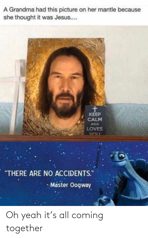 """Keep Calm: A Grandma had this picture on her mantle because  she thought it was Jesus..  KEEP  CALM  ESUS  LOVES  YOUL  """"THERE ARE NO ACCIDENTS.""""  - Master Oogway Oh yeah it's all coming together"""