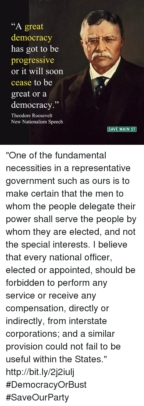 """Fundamentalism: A great  democracy  has got to be  progressive  or it will soon  cease to be  great or a  democracy  Theodore Roosevelt  New Nationalism Speech  SAVE MAIN ST """"One of the fundamental necessities in a representative government such as ours is to make certain that the men to whom the people delegate their power shall serve the people by whom they are elected, and not the special interests.  I believe that every national officer, elected or appointed, should be forbidden to perform any service or receive any compensation, directly or indirectly, from interstate corporations; and a similar provision could not fail to be useful within the States."""" http://bit.ly/2j2iulj  #DemocracyOrBust #SaveOurParty"""