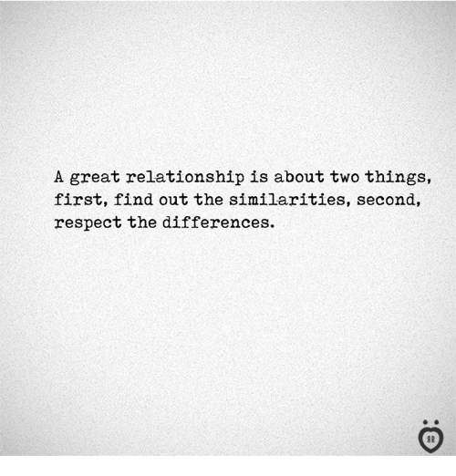 Respect, First, and Relationship: A great relationship is about two things,  first, find out the similarities, second,  respect the differences.  I R