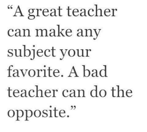 """bad teacher: """"A great teacher  can make any  subject your  favorite. A bad  teacher can do the  opposite.""""  95"""
