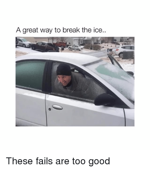 Break, Good, and Ice: A great way to break the ice.. These fails are too good