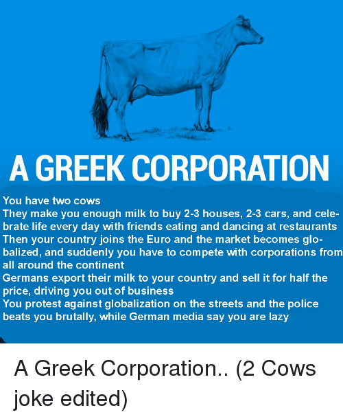 Cow Joke: A GREEK CORPORATION  You have two cows  They make you enough milk to buy 2-3 houses, 2-3 cars, and cele-  brate life every day with friends eating and dancing at restaurants  Then your country joins the Euro and the market becomes glo-  balized, and suddenly you have to compete with corporations from  all around the continent  Germans export their milk to your country and sell it for half the  price, driving you out of business  You protest against globalization on the streets and the police  beats you brutally, while German media say you are lazy A Greek Corporation.. (2 Cows joke edited)