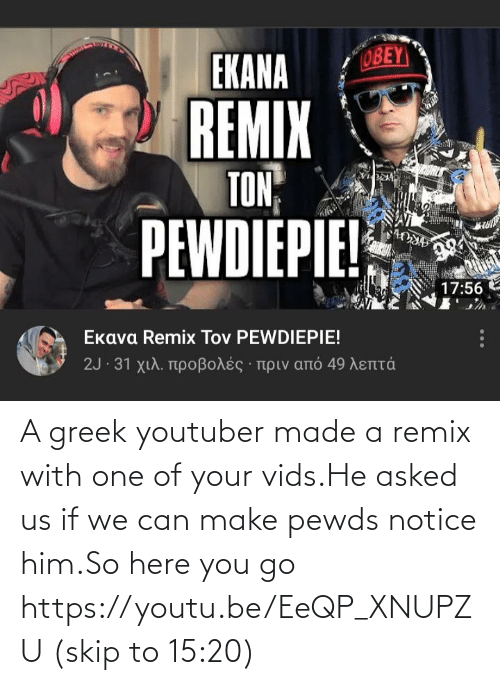 Youtu, Greek, and Youtuber: A greek youtuber made a remix with one of your vids.He asked us if we can make pewds notice him.So here you go https://youtu.be/EeQP_XNUPZU (skip to 15:20)