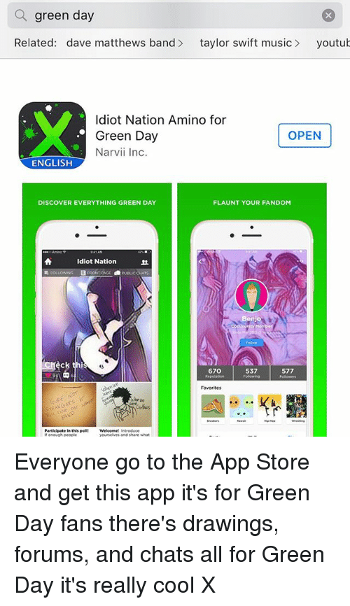 Youtubable: a green day  Related: dave matthews band  taylor swift music  youtub  Idiot Nation Amino for  OPEN  Green Day  Narvii Inc.  ENGLISH  DISCOVER EVERYTHING GREEN DAY  FLAUNT YOUR FANDOM  Idiot Nation  FRONT  POLICCHATS  Benjo  eck thi  67O  537  577  Favorites  Participate in this poll Everyone go to the App Store and get this app it's for Green Day fans there's drawings, forums, and chats all for Green Day it's really cool X