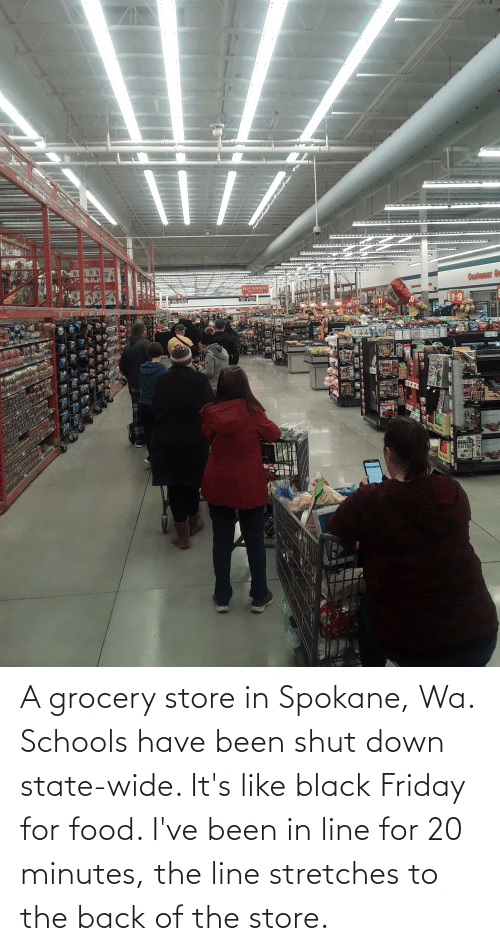 Black Friday: A grocery store in Spokane, Wa. Schools have been shut down state-wide. It's like black Friday for food. I've been in line for 20 minutes, the line stretches to the back of the store.