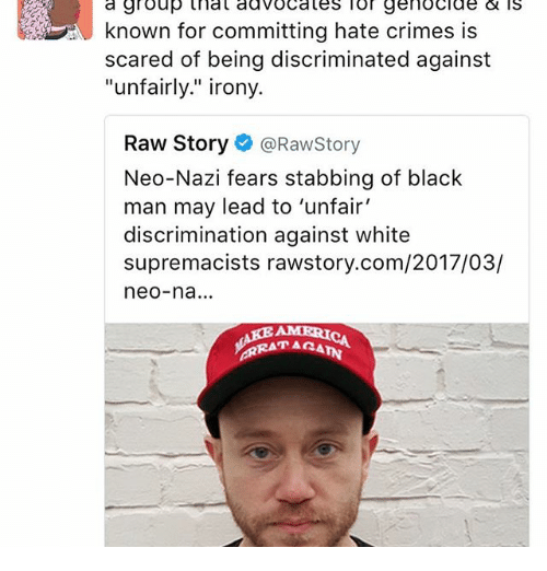 "Neo Nazi: a group genocide is  known for committing hate crimes is  scared of being discriminated against  ""unfairly."" irony.  Raw Story  @Rawstory  Neo-Nazi fears stabbing of black  man may lead to 'unfair'  discrimination against white  supremacists rawstory.com/2017/03/  neo-na...  AMERICA"