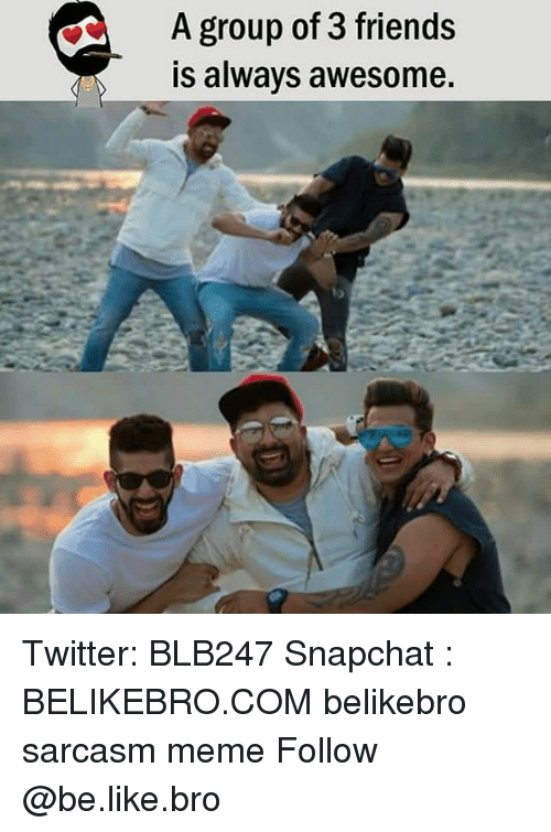 Be Like, Friends, and Meme: A group of 3 friends  is always awesome. Twitter: BLB247 Snapchat : BELIKEBRO.COM belikebro sarcasm meme Follow @be.like.bro