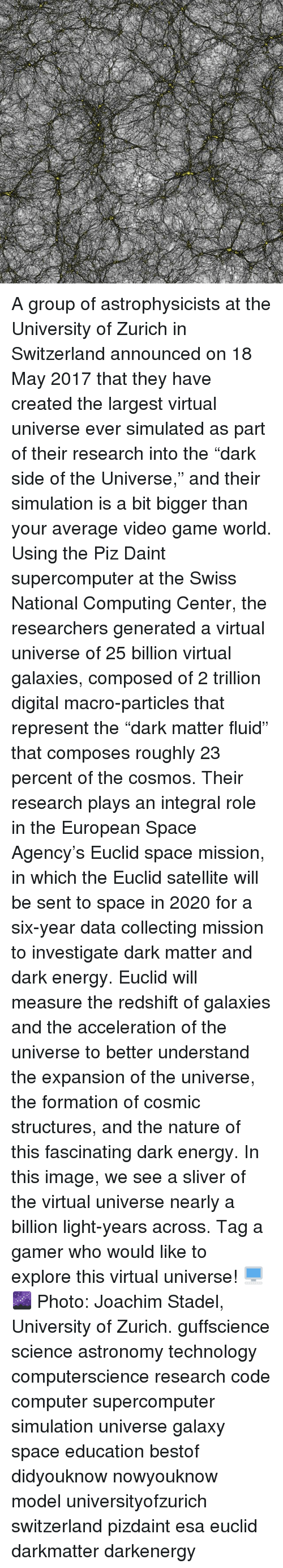 """Energy, Memes, and Formation: A group of astrophysicists at the University of Zurich in Switzerland announced on 18 May 2017 that they have created the largest virtual universe ever simulated as part of their research into the """"dark side of the Universe,"""" and their simulation is a bit bigger than your average video game world. Using the Piz Daint supercomputer at the Swiss National Computing Center, the researchers generated a virtual universe of 25 billion virtual galaxies, composed of 2 trillion digital macro-particles that represent the """"dark matter fluid"""" that composes roughly 23 percent of the cosmos. Their research plays an integral role in the European Space Agency's Euclid space mission, in which the Euclid satellite will be sent to space in 2020 for a six-year data collecting mission to investigate dark matter and dark energy. Euclid will measure the redshift of galaxies and the acceleration of the universe to better understand the expansion of the universe, the formation of cosmic structures, and the nature of this fascinating dark energy. In this image, we see a sliver of the virtual universe nearly a billion light-years across. Tag a gamer who would like to explore this virtual universe! 🖥️🌌 Photo: Joachim Stadel, University of Zurich. guffscience science astronomy technology computerscience research code computer supercomputer simulation universe galaxy space education bestof didyouknow nowyouknow model universityofzurich switzerland pizdaint esa euclid darkmatter darkenergy"""