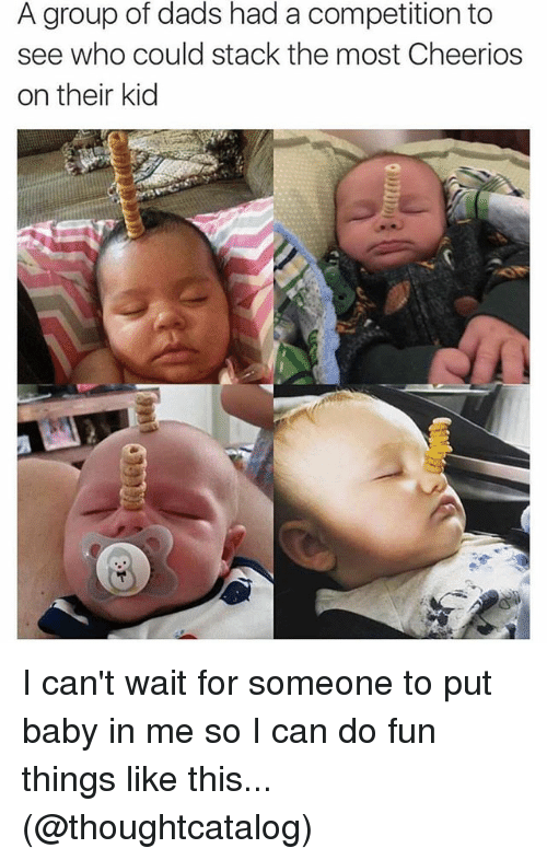 Cheerios: A group of dads had a competition to  see who could stack the most Cheerios  on their kid I can't wait for someone to put baby in me so I can do fun things like this... (@thoughtcatalog)