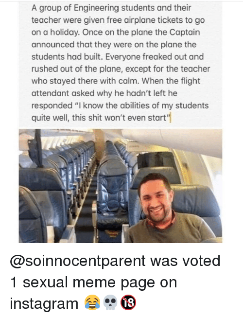 """Freaked Out: A group of Engineering students and their  teacher were given free airplane tickets to go  on a holiday. Once on the plane the Captain  announced that they were on the plane the  students had built. Everyone freaked out and  rushed out of the plane, except for the teacher  who stayed there with calm. When the flight  attendant asked why he hadn't left he  responded """"I know the abilities of my students  quite well, this shit won't even start'"""" @soinnocentparent was voted 1 sexual meme page on instagram 😂💀🔞"""
