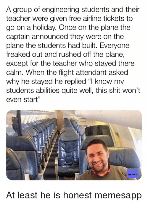 """Freaked Out: A group of engineering students and their  teacher were given free airline tickets to  go on a holiday. Once on the plane the  captain announced they were on the  plane the students had built. Everyone  freaked out and rushed off the plane,  except for the teacher who stayed there  calm. When the flight attendant asked  why he stayed he replied """"l know my  students abilities quite well, this shit won't  even start""""  1  MEMES At least he is honest memesapp"""