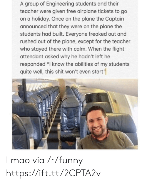 """Freaked Out: A group of Engineering students and their  teacher were given free airplane tickets to go  on a holiday. Once on the plane the Captain  announced that they were on the plane the  students had built. Everyone freaked out and  rushed out of the plane, except for the teacher  who stayed there with calm. When the flight  attendant asked why he hadn't left he  responded """"I know the abilities of my students  quite well, this shit won't even start"""" Lmao via /r/funny https://ift.tt/2CPTA2v"""