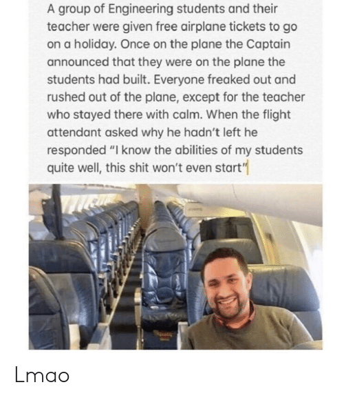 """Freaked Out: A group of Engineering students and their  teacher were given free airplane tickets to go  on a holiday. Once on the plane the Captain  announced that they were on the plane the  students had built. Everyone freaked out and  rushed out of the plane, except for the teacher  who stayed there with calm. When the flight  attendant asked why he hadn't left he  responded """"I know the abilities of my students  quite well, this shit won't even start"""" Lmao"""
