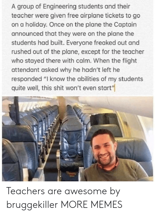 """Freaked Out: A group of Engineering students and their  teacher were given free airplane tickets to go  on a holiday. Once on the plane the Captain  announced that they were on the plane the  students had built. Everyone freaked out and  rushed out of the plane, except for the teacher  who stayed there with calm. When the flight  attendant asked why he hadn't left he  responded """"I know the abilities of my students  quite well, this shit won't even start'"""" Teachers are awesome by bruggekiller MORE MEMES"""