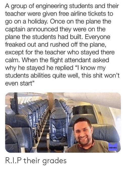 """Freaked Out: A group of engineering students and their  teacher were given free airline tickets to  go on a holiday. Once on the plane the  captain announced they were on the  plane the students had built. Everyone  freaked out and rushed off the plane,  except for the teacher who stayed there  calm. When the flight attendant asked  why he stayed he replied 띠 know my  students abilities quite well, this shit won't  even start""""  MEMES R.I.P their grades"""