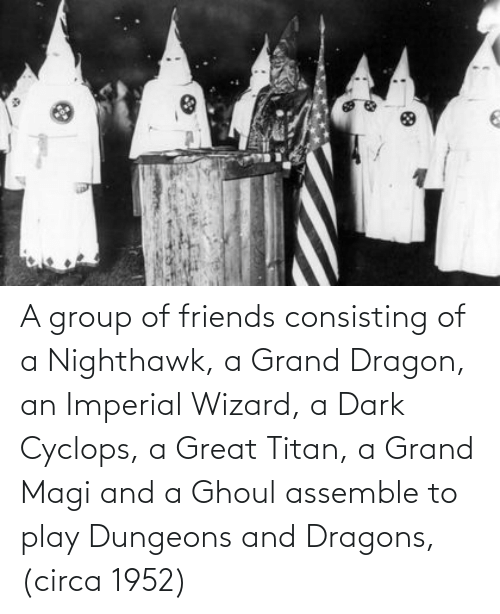 dungeons: A group of friends consisting of a Nighthawk, a Grand Dragon, an Imperial Wizard, a Dark Cyclops, a Great Titan, a Grand Magi and a Ghoul assemble to play Dungeons and Dragons, (circa 1952)