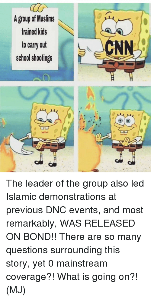 cnn.com, Memes, and School: A group of Muslims  trained kids  to carry out  school shootings  CNN The leader of the group also led Islamic demonstrations at previous DNC events, and most remarkably, WAS RELEASED ON BOND!! There are so many questions surrounding this story, yet 0 mainstream coverage?!   What is going on?! (MJ)