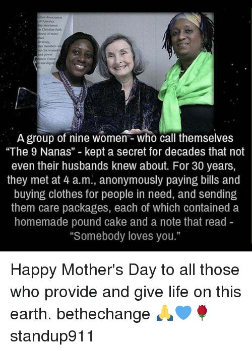 """Clothes, Life, and Memes: A group of nine Women Who call themselves  """"The 9 Nanas"""" kept a secret for decades that not  even their husbands knew about. For 30 years,  they met at 4 a.m., anonymously paying bills and  buying clothes for people in need, and sending  them care packages, each of which contained a  homemade pound cake and a note that read  """"Somebody loves you."""" Happy Mother's Day to all those who provide and give life on this earth. bethechange 🙏💙🌹 standup911"""