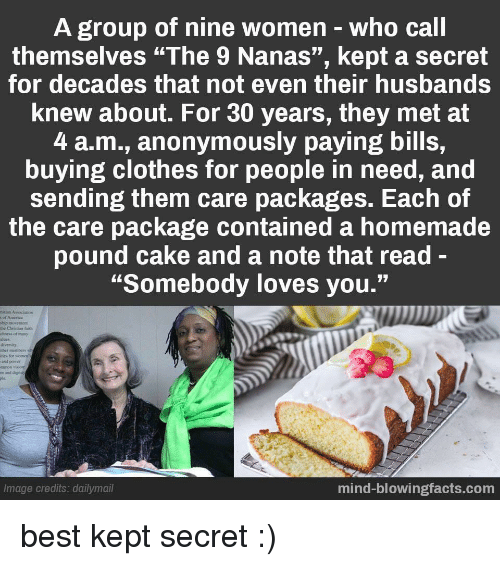 "husbands: A group of nine women-who call  themselves ""The 9 Nanas"", kept a secret  for decades that not even their husbands  knew about. For 30 years, they met at  4 a.m., anonymously paying bills,  buying clothes for people in need, and  sending them care packages. Each of  the care package contained a homemade  pound cake and a note that read-  ""Somebody loves you.""  hip movemcet  the Christian aith  chness of many  alues  divernity  ther members  ties for womes  and puser  m and dignity  Image credits: dailymail  mind-blowingfacts.com best kept secret :)"