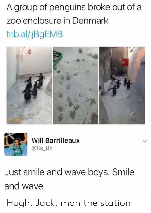 The Station: A group of penguins broke out of a  zoo enclosure in Denmark  trib.al/jBgEMB  Will Barrilleaux  @lts_BX  Just smile and wave boys. Smile  and wave Hugh, Jack, man the station