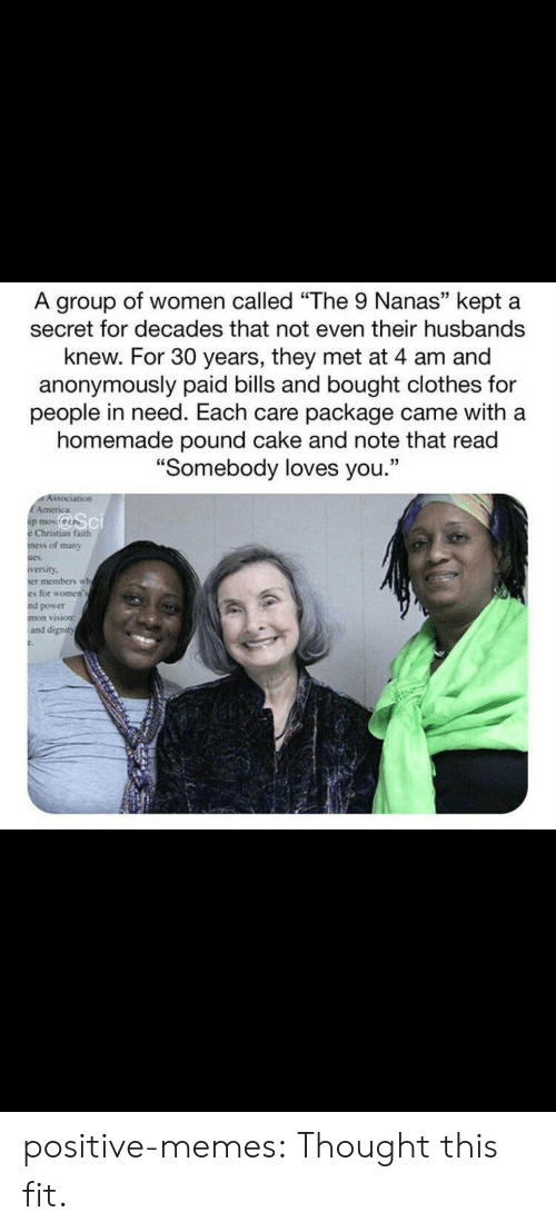"husbands: A group of women called ""The 9 Nanas"" kept a  secret for decades that not even their husbands  knew. For 30 years, they met at 4 am and  anonymously paid bills and bought clothes for  people in need. Each care package came with a  homemade pound cake and note that read  ""Somebody loves you.""  Association  EAmerica  p mov  Christian faith  ness of many  iversity  er members wh  es for women's  nd power  mon vision:  and dignity positive-memes:  Thought this fit."