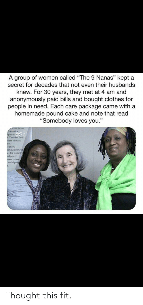 "husbands: A group of women called ""The 9 Nanas"" kept a  secret for decades that not even their husbands  knew. For 30 years, they met at 4 am and  anonymously paid bills and bought clothes for  people in need. Each care package came with a  homemade pound cake and note that read  ""Somebody loves you.""  Association  EAmerica  p mov  Christian faith  ness of many  iversity  er members wh  es for women's  nd power  mon vision:  and dignity Thought this fit."