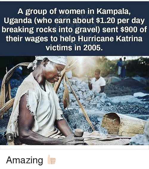 Hurricane Katrina: A group of women in Kampala,  Uganda (who earn about $1.20 per day  breaking rocks into gravel) sent $900 of  their wages to help Hurricane Katrina  victims in 2005. Amazing 👍🏻
